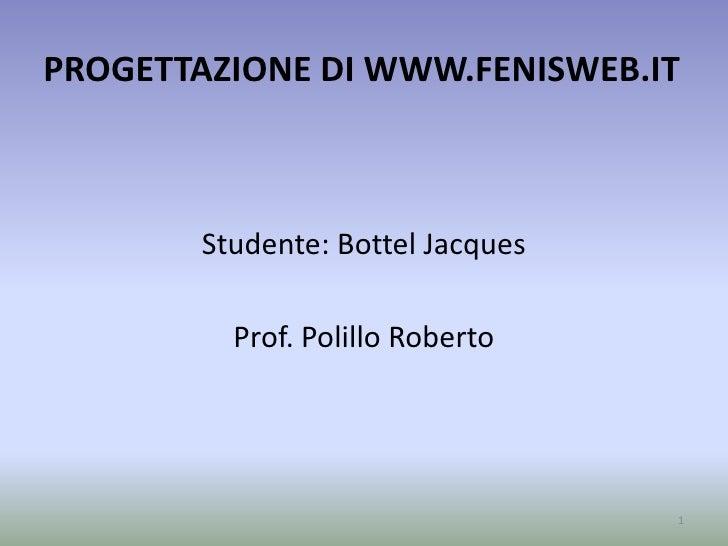 PROGETTAZIONE DI WWW.FENISWEB.IT<br />Studente: Bottel Jacques<br />Prof. Polillo Roberto<br />1<br />