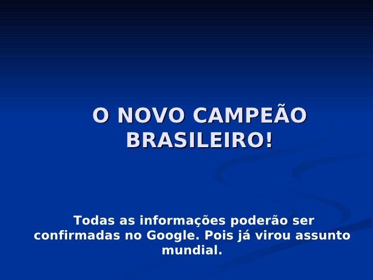 O NOVO CAMPEÃO           BRASILEIRO!         Todas as informações poderão ser confirmadas no Google. Pois já virou assunto...