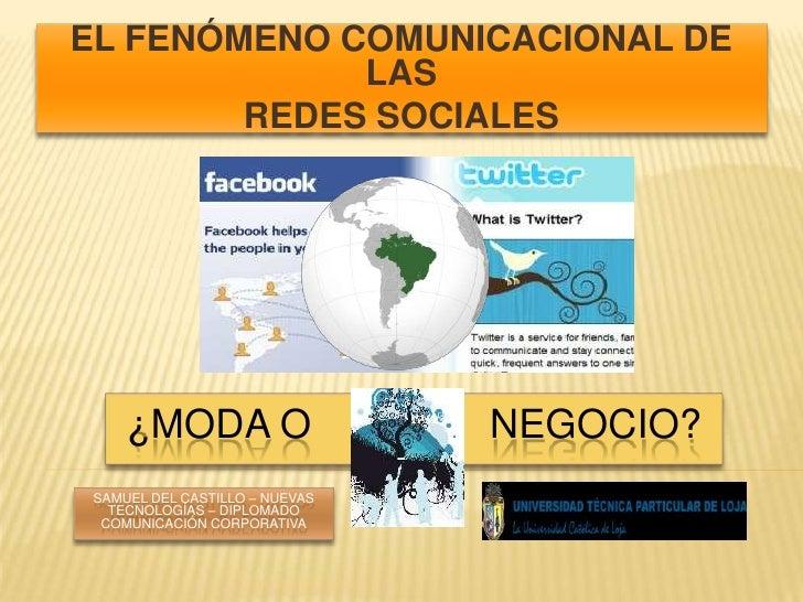 EL FENÓMENO COMUNICACIONAL DE LAS <br />REDES SOCIALES<br />¿MODA O                NEGOCIO?<br />Samuel del Castillo – nue...
