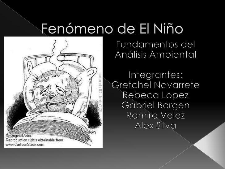 Fenómeno de El Niño<br />Fundamentos del AnálisisAmbiental<br />Integrantes:<br />GretchelNavarrete<br />Rebeca Lopez<br /...