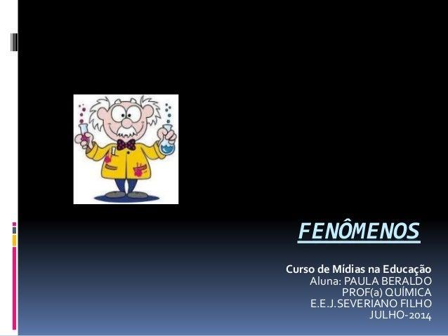 FENÔMENOS Curso de Mídias na Educação Aluna: PAULA BERALDO PROF(a) QUÍMICA E.E.J.SEVERIANO FILHO JULHO-2014