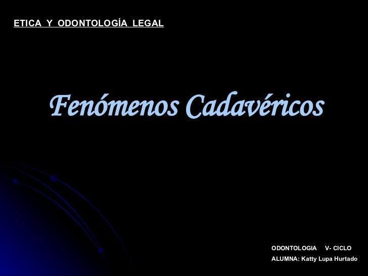 Fenómenos Cadavéricos ODONTOLOGIA  V- CICLO ALUMNA: Katty Lupa Hurtado ETICA  Y  ODONTOLOGÍA  LEGAL