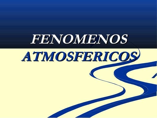 FENOMENOSFENOMENOS ATMOSFERICOSATMOSFERICOS