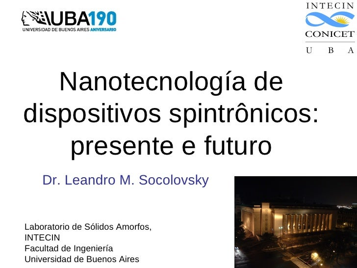 Nanotecnología dedispositivos spintrônicos:    presente e futuro    Dr. Leandro M. SocolovskyLaboratorio de Sólidos Amorfo...