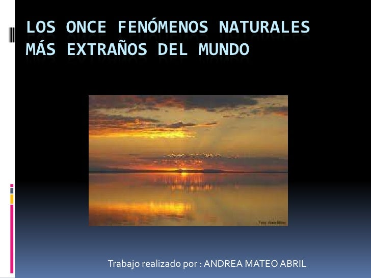 LOS ONCE FENÓMENOS NATURALESMÁS EXTRAÑOS DEL MUNDO        Trabajo realizado por : ANDREA MATEO ABRIL