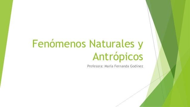 Fenómenos Naturales y Antrópicos Profesora: María Fernanda Godínez
