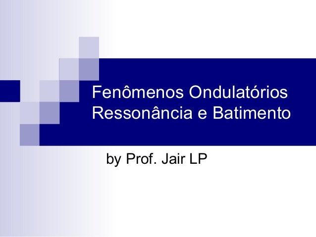 Fenômenos OndulatóriosRessonância e Batimentoby Prof. Jair LP