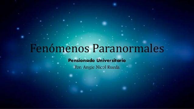 Fenómenos Paranormales Pensionado Universitario Por: Angie Nicol Rueda