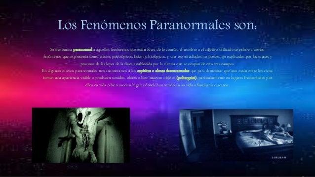 Los Fenómenos Paranormales son: Se denomina paranormal a aquellos fenómenos que están fuera de lo común, el nombre o el ad...