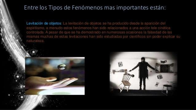 Entre los Tipos de Fenómenos mas importantes están: Levitación de objetos: La levitación de objetos se ha producido desde ...