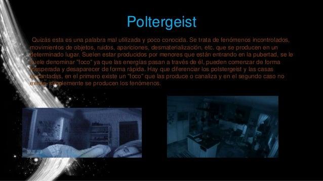 Poltergeist Quizás esta es una palabra mal utilizada y poco conocida. Se trata de fenómenos incontrolados, movimientos de ...