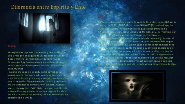Diferencia entre Espíritu y Ente Ente Partamos diferenciando a los Fantasmas de Los entes, ya que NO son lo mismo, Un ENTE...