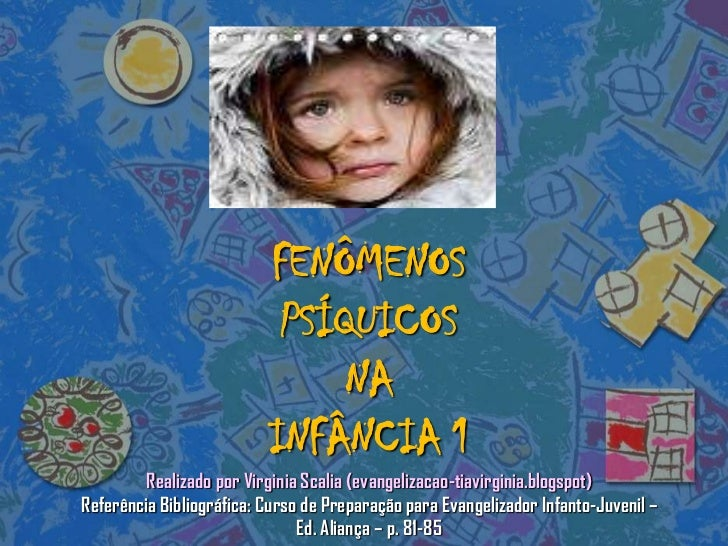 FENÔMENOSPSÍQUICOSNA INFÂNCIA 1Realizadopor Virginia Scalia (evangelizacao-tiavirginia.blogspot)ReferênciaBibliográfica: C...