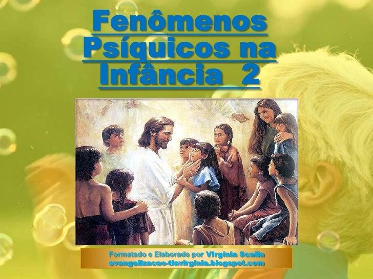 FenômenosPsíquicos naInfância  2<br />Formatado e Elaborado por Virgínia Scalia<br />evangelizacao-tiavirginia.blogspot.co...