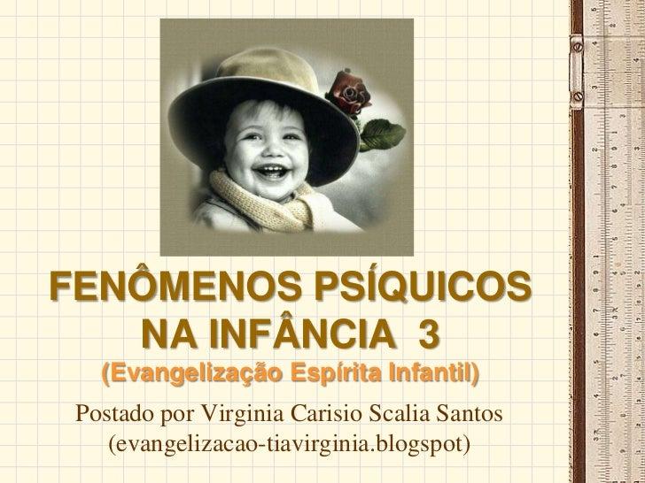 FENÔMENOS PSÍQUICOS   NA INFÂNCIA 3   (Evangelização Espírita Infantil) Postado por Virginia Carisio Scalia Santos    (eva...