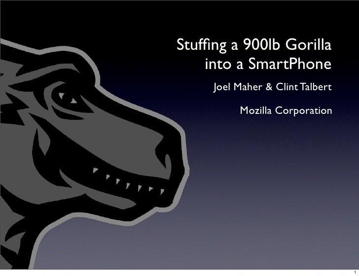 Stuffing a 900lb Gorilla     into a SmartPhone      Joel Maher & Clint Talbert            Mozilla Corporation              ...