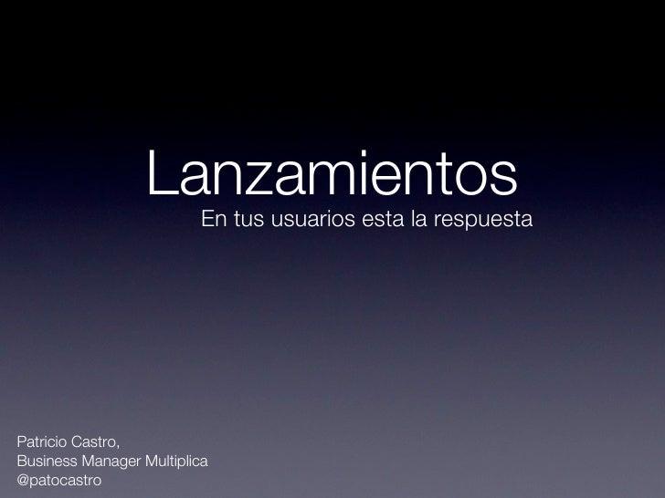Lanzamientos                          En tus usuarios esta la respuestaPatricio Castro,Business Manager Multiplica@patocas...