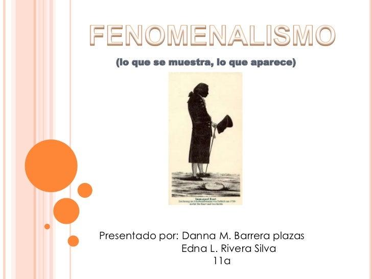 FENOMENALISMO<br />(lo que se muestra, lo que aparece)<br />Presentado por: Danna M. Barrera plazas<br />                 ...