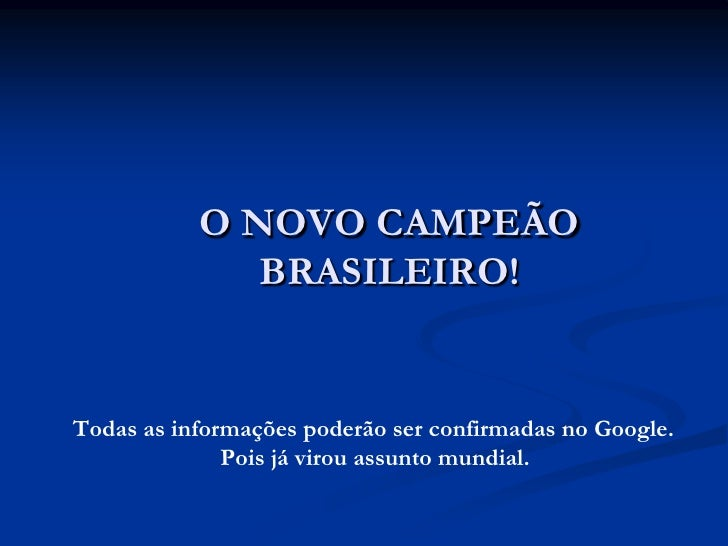 O NOVO CAMPEÃO               BRASILEIRO!   Todas as informações poderão ser confirmadas no Google.               Pois já v...