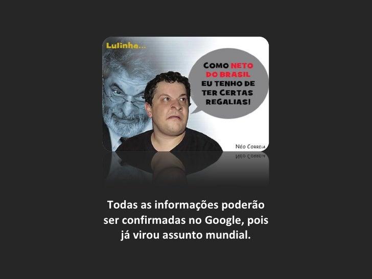 Todas as informações poderão ser confirmadas no Google, pois já virou assunto mundial.