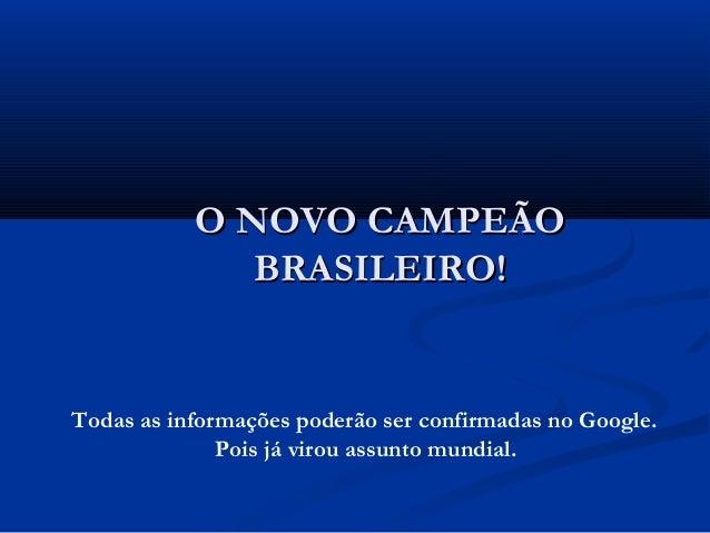 O NOVO CAMPEÃOO NOVO CAMPEÃO BRASILEIRO!BRASILEIRO! Todas as informações poderão ser confirmadas no Google. Pois já virou ...