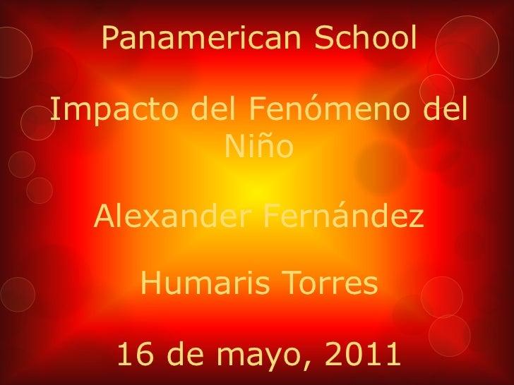 PanamericanSchool<br />Impacto del Fenómeno del Niño<br />Alexander Fernández<br />Humaris Torres<br />16 de mayo, 2011<br />