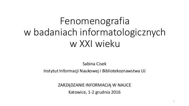 Fenomenografia w badaniach informatologicznych w XXI wieku Sabina Cisek Instytut Informacji Naukowej i Bibliotekoznawstwa ...