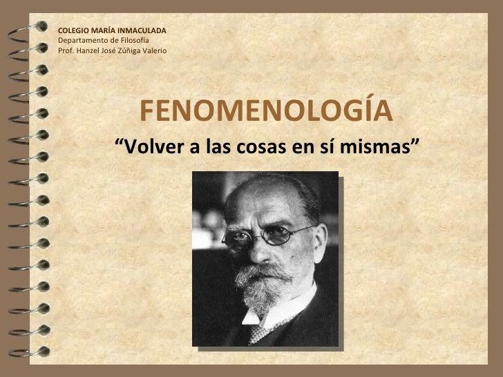 """FENOMENOLOGÍA """" Volver a las cosas en sí mismas"""" COLEGIO MARÍA INMACULADA Departamento de Filosofía Prof. Hanzel José Zúñi..."""