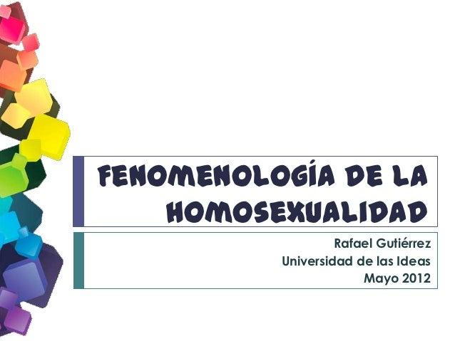 Fenomenología de la    Homosexualidad                   Rafael Gutiérrez          Universidad de las Ideas                ...