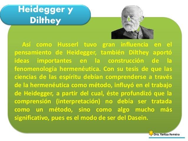Heidegger y Dilthey Dra. Yaritza Ferreira Así como Husserl tuvo gran influencia en el pensamiento de Heidegger, también Di...