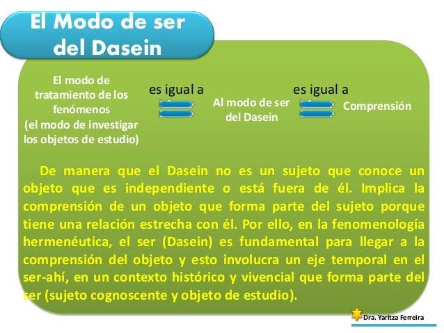 El Modo de ser del Dasein Dra. Yaritza Ferreira El modo de tratamiento de los fenómenos (el modo de investigar los objetos...