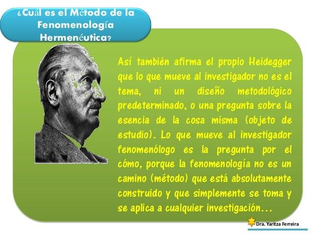 ¿Cuál es el Método de la Fenomenología Hermenéutica? Dra. Yaritza Ferreira Así también afirma el propio Heidegger que lo q...