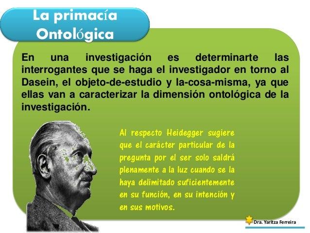 La primacía Ontológica Dra. Yaritza Ferreira En una investigación es determinarte las interrogantes que se haga el investi...