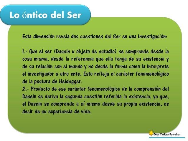 Lo óntico del Ser Dra. Yaritza Ferreira Esta dimensión revela dos cuestiones del Ser en una investigación: 1.- Que el ser ...