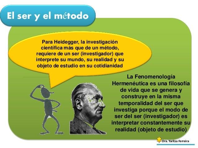 El ser y el método Dra. Yaritza Ferreira Para Heidegger, la investigación científica más que de un método, requiere de un ...