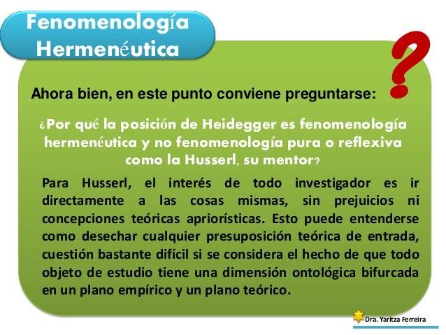 Fenomenología Hermenéutica Dra. Yaritza Ferreira Ahora bien, en este punto conviene preguntarse: ¿Por qué la posición de H...