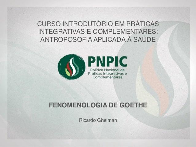 CURSO INTRODUTÓRIO EM PRÁTICAS INTEGRATIVAS E COMPLEMENTARES: ANTROPOSOFIA APLICADA À SAÚDE FENOMENOLOGIA DE GOETHE Ricard...