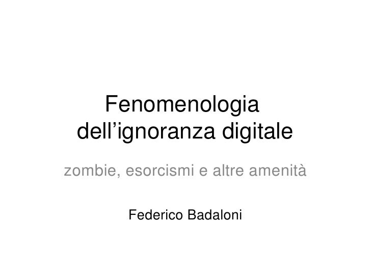 Fenomenologia dell'ignoranza digitalezombie, esorcismi e altre amenità        Federico Badaloni