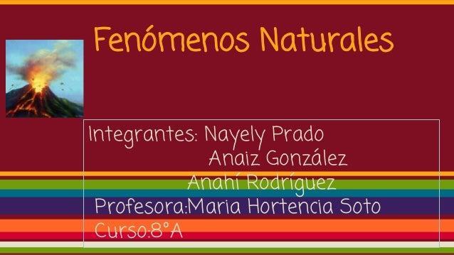 Fenómenos Naturales Integrantes: Nayely Prado Anaiz González Anahí Rodríguez Profesora:Maria Hortencia Soto Curso:8°A