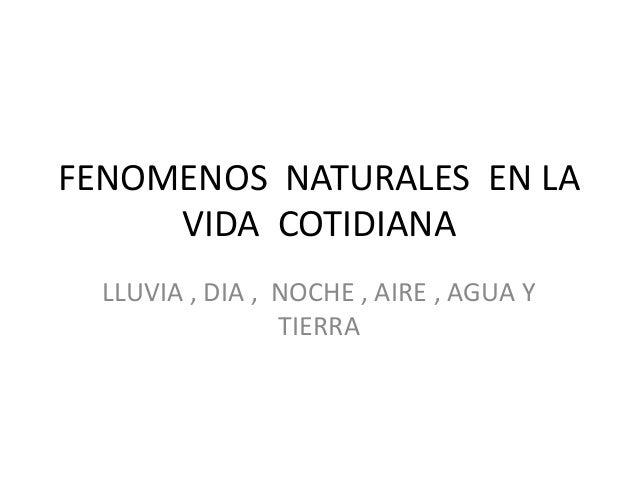 FENOMENOS NATURALES EN LA VIDA COTIDIANA LLUVIA , DIA , NOCHE , AIRE , AGUA Y TIERRA