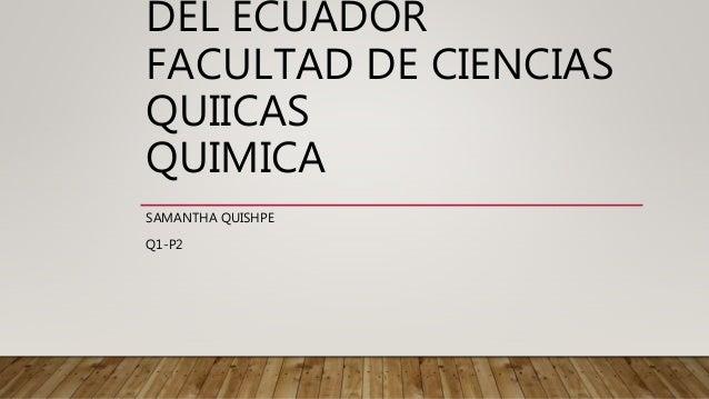 DEL ECUADOR FACULTAD DE CIENCIAS QUIICAS QUIMICA SAMANTHA QUISHPE Q1-P2