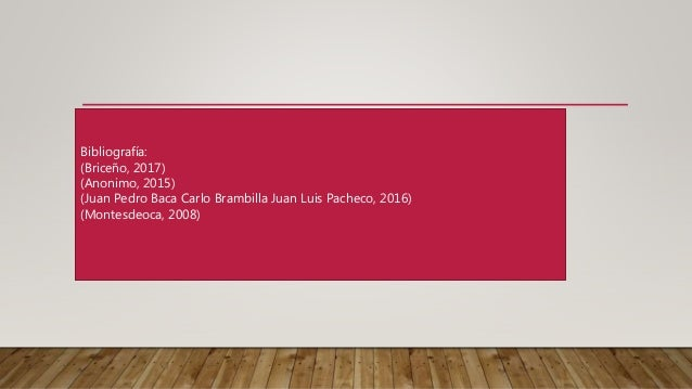 Bibliografía: (Briceño, 2017) (Anonimo, 2015) (Juan Pedro Baca Carlo Brambilla Juan Luis Pacheco, 2016) (Montesdeoca, 2008)