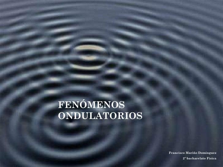 FENÓMENOS ONDULATORIOS Francisco Mariño Domínguez 2º bacharelato Física