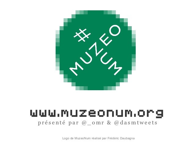 www.muzeonum.org p r é s e n t é p a r @ _ o m r & @ d a s m t w e e t s Logo de MuzeoNum réalisé par Frédéric Daubagna