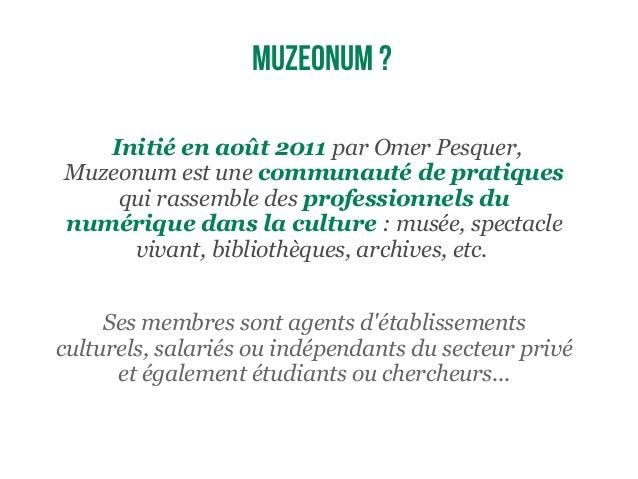 Initié en août 2011 par Omer Pesquer, Muzeonum est une communauté de pratiques qui rassemble des professionnels du numériq...