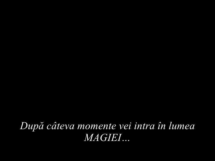 După câteva momente vei intra în lumea MAGIEI…
