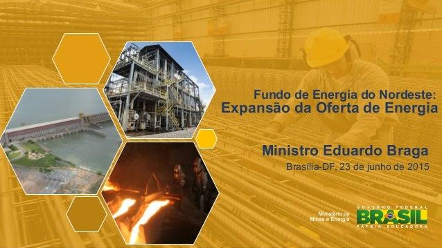 1 Fundo de Energia do Nordeste: Expansão da Oferta de Energia ! Ministro Eduardo Braga ! Brasília-DF, 23 de junho de 2015 !