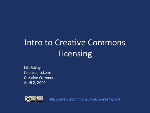 Intro to Creative Commons Licensing Lila Bailey Counsel, ccLearn Creative Commons April 2, 2009 http://creativecommons.org...