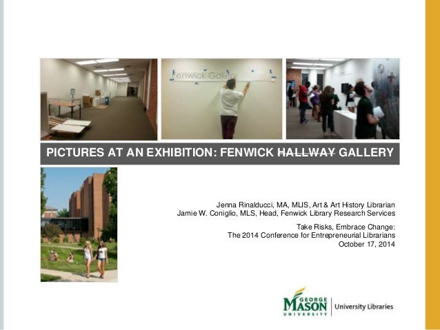 PICTURES AT AN EXHIBITION: FENWICK HALLWAY GALLERY  Jenna Rinalducci, MA, MLIS, Art & Art History Librarian  Jamie W. Coni...