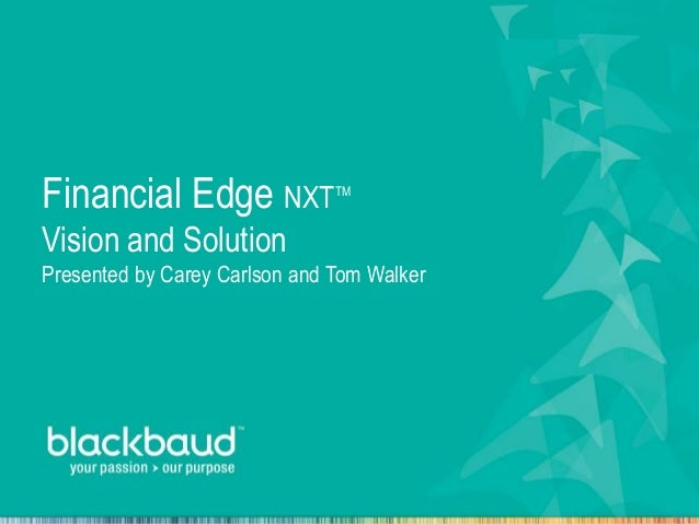 Financial Edge NXTTM Vision and Solution Presented by Carey Carlson and Tom Walker